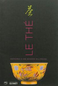 LE THÉ, HISTOIRES D'UNE BOISSON MILLÉNAIRE - Exposition. Paris, Musée Guimet. 2012-2013, de Jean-Paul Desroche, éd. Musée des arts asiatiques Guimet